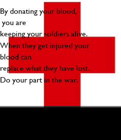 Poster: By donating your blood,  you are  keeping your soldiers alive.  When they get injured your  blood can  replace what they have lost. Do your part in the war.