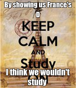 Poster: By showing us France's D I think we wouldn't study