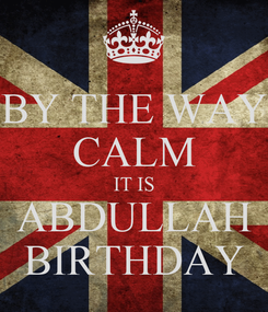 Poster: BY THE WAY CALM IT IS ABDULLAH BIRTHDAY