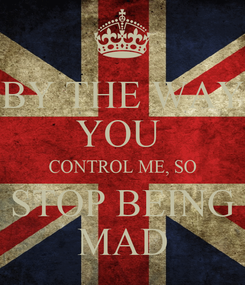 Poster: BY THE WAY YOU  CONTROL ME, SO STOP BEING MAD