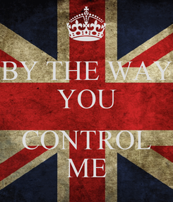 Poster: BY THE WAY YOU  CONTROL ME