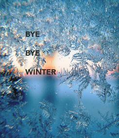 Poster: BYE   BYE  WINTER