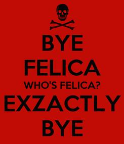 Poster: BYE FELICA WHO'S FELICA? EXZACTLY BYE