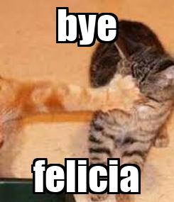 Poster: bye felicia