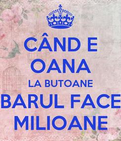 Poster: CÂND E OANA LA BUTOANE BARUL FACE MILIOANE