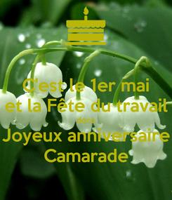 Poster: C'est le 1er mai et la Fête du travail donc Joyeux anniversaire Camarade
