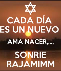 Poster: CADA DÍA  ES UN NUEVO  AMA NACER,..., SONRIE RAJAMIMM