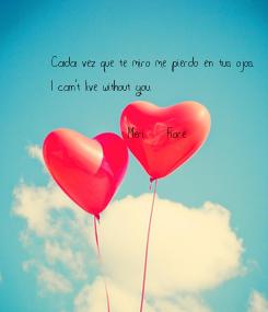 Poster: Cada vez que te miro me pierdo en tus ojos.  I can't live without you.                Meri- Fiore