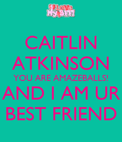 Poster: CAITLIN ATKINSON YOU ARE AMAZEBALLS! AND I AM UR BEST FRIEND