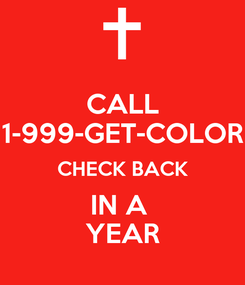 Poster: CALL 1-999-GET-COLOR CHECK BACK IN A  YEAR