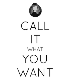 Poster: CALL IT WHAT YOU WANT