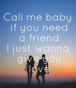 Poster: Call me baby  if you need  a friend I just wanna  give you  love