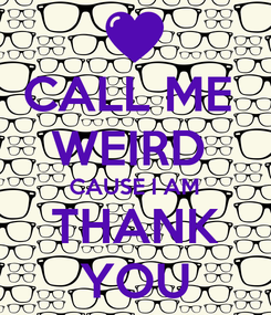 Poster: CALL ME  WEIRD  CAUSE I AM THANK YOU
