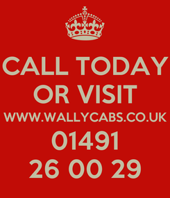 Poster: CALL TODAY OR VISIT WWW.WALLYCABS.CO.UK 01491 26 00 29