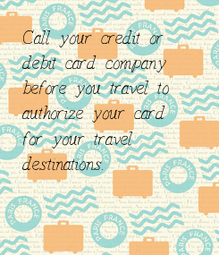 Poster: Call your credit or  debit card company  before you travel to  authorize your card  for your travel  destinations.