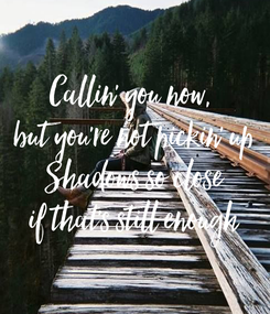 Poster: Callin' you now,  but you're not pickin' up Shadows so close if that's still enough