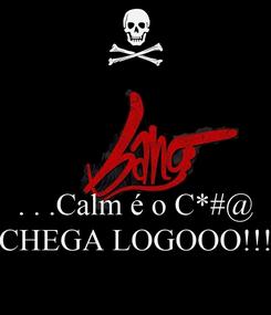 Poster:    . . .Calm é o C*#@ CHEGA LOGOOO!!!