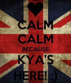 Poster: CALM CALM BECAUSE KYA'S HERE! ;)