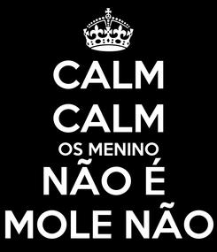 Poster: CALM CALM OS MENINO NÃO É  MOLE NÃO