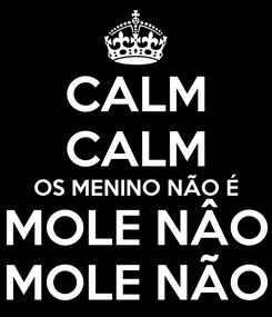 Poster: CALM CALM OS MENINO NÃO É MOLE NÂO MOLE NÃO