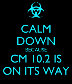 Poster: CALM DOWN BECAUSE CM 10.2 IS ON ITS WAY