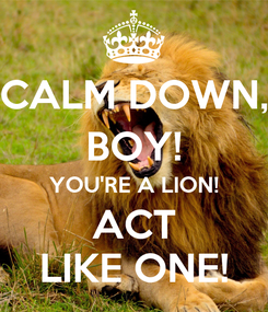 Poster: CALM DOWN, BOY! YOU'RE A LION! ACT LIKE ONE!