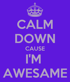Poster: CALM DOWN CAUSE I'M  AWESAME