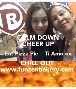 Poster: CALM DOWN CHEER UP Eat Pizza Pie    Ti Amo ox CHILL OUT  www.funzenbakery.com