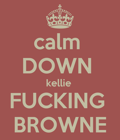Poster: calm  DOWN  kellie  FUCKING  BROWNE