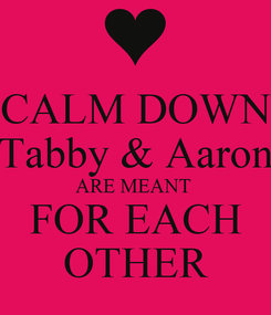 Poster: CALM DOWN Tabby & Aaron ARE MEANT  FOR EACH OTHER
