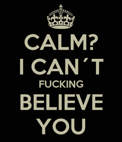 Poster: CALM? I CAN´T FUCKING BELIEVE YOU