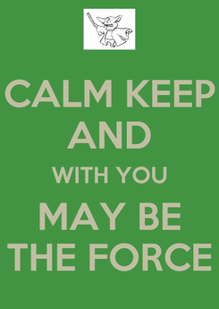 Poster: CALM KEEP AND WITH YOU MAY BE THE FORCE