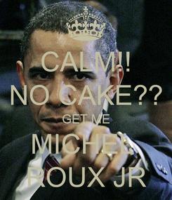 Poster: CALM!! NO CAKE?? GET ME MICHEL  ROUX JR