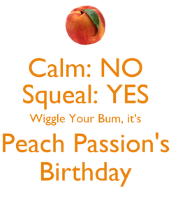 Poster: Calm: NO Squeal: YES Wiggle Your Bum, it's Peach Passion's Birthday