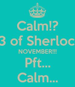 Poster: Calm!? S3 of Sherlock! NOVEMBER!!! Pft... Calm...