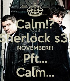 Poster: Calm!? Sherlock s3! NOVEMBER!!! Pft... Calm...