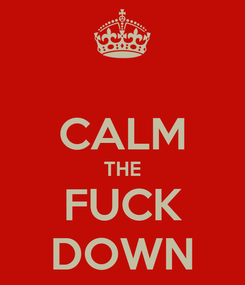 Poster:  CALM THE FUCK DOWN