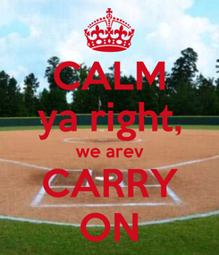 Poster: CALM ya right, we arev CARRY ON