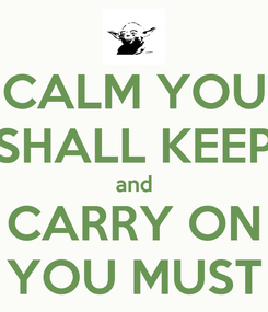 Poster: CALM YOU SHALL KEEP and CARRY ON YOU MUST