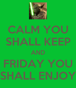 Poster: CALM YOU SHALL KEEP AND FRIDAY YOU SHALL ENJOY
