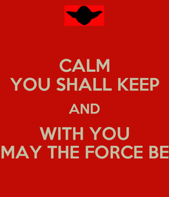 Poster: CALM YOU SHALL KEEP AND WITH YOU MAY THE FORCE BE