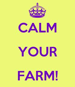 Poster:  CALM YOUR FARM!