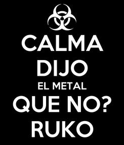 Poster: CALMA DIJO EL METAL QUE NO? RUKO