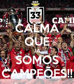 Poster: CALMA QUE JÁ SOMOS CAMPEÕES!!