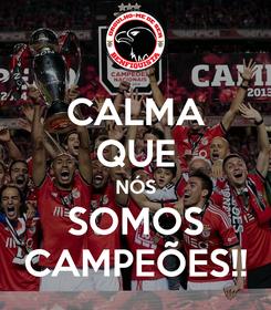 Poster: CALMA QUE NÓS SOMOS CAMPEÕES!!