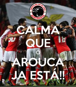 Poster: CALMA QUE O AROUCA JA ESTÁ!!