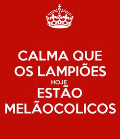 Poster: CALMA QUE OS LAMPIÕES HOJE  ESTÃO MELÃOCOLICOS