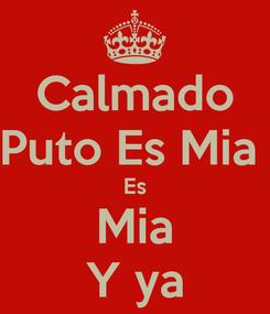 Poster: Calmado Puto Es Mia  Es Mia Y ya