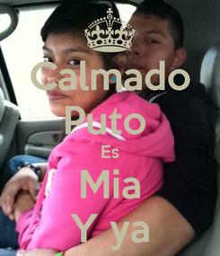 Poster: Calmado Puto  Es Mia Y ya