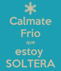 Poster: Calmate Frio que estoy  SOLTERA